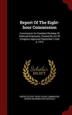 Report of the Eight-Hour Commission: Commission on Standard Workday of Railroad Employees, Created Act of Congress Approved September 3 and 5, 1916 by United States Eight-Hour Commission
