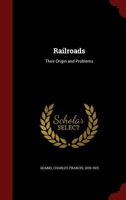 Railroads: Their Origin and Problems Charles Francis Adams