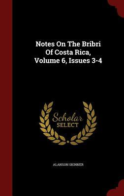 Notes on the Bribri of Costa Rica, Volume 6, Issues 3-4  by  Alanson Skinner