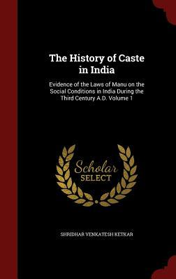 The History of Caste in India: Evidence of the Laws of Manu on the Social Conditions in India During the Third Century A.D. Volume 1  by  Shridhar Venkatesh Ketkar