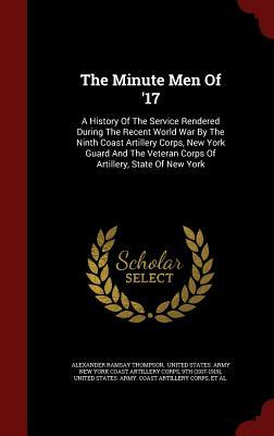 The Minute Men of 17: A History of the Service Rendered During the Recent World War the Ninth Coast Artillery Corps, New York Guard and the Veteran Corps of Artillery, State of New York by Alexander Ramsay Thompson