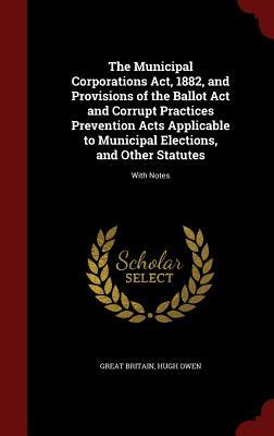 The Municipal Corporations ACT, 1882, and Provisions of the Ballot ACT and Corrupt Practices Prevention Acts Applicable to Municipal Elections, and Other Statutes: With Notes Great Britain
