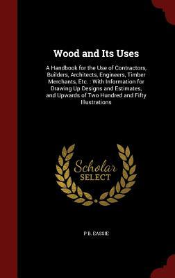 Wood and Its Uses: A Handbook for the Use of Contractors, Builders, Architects, Engineers, Timber Merchants, Etc.: With Information for Drawing Up Designs and Estimates, and Upwards of Two Hundred and Fifty Illustrations  by  P B Eassie