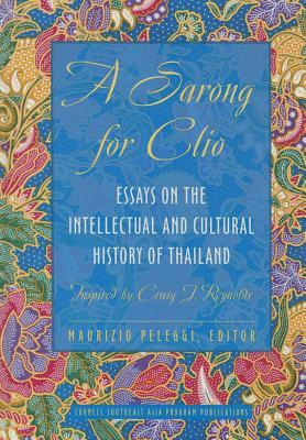 A Sarong for Clio: Essays on the Intellectual and Cultural History of Thailand Inspired Craig J. Reynolds by Maurizio Peleggi
