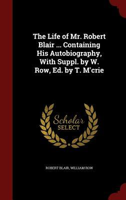 The Life of Mr. Robert Blair ... Containing His Autobiography, with Suppl.  by  W. Row, Ed. by T. MCrie by Robert Blair