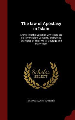 The Law of Apostasy in Islam: Answering the Question Why There Are So Few Moslem Converts, and Giving Examples of Their Moral Courage and Martyrdom  by  Samuel Marinus Zwemer