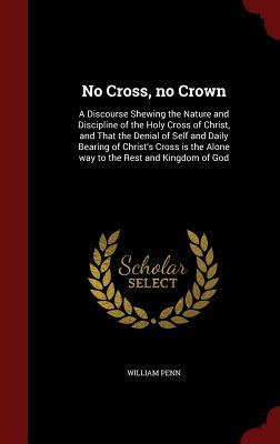 No Cross, No Crown: A Discourse Shewing the Nature and Discipline of the Holy Cross of Christ, and That the Denial of Self and Daily Bearing of Christs Cross Is the Alone Way to the Rest and Kingdom of God  by  William Penn