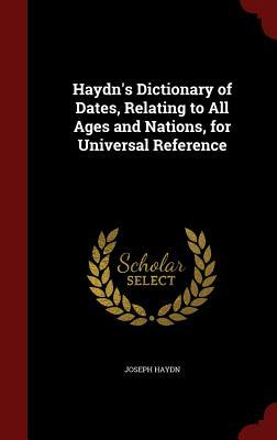 Haydns Dictionary of Dates, Relating to All Ages and Nations, for Universal Reference Joseph Haydn
