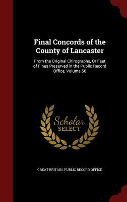 Final Concords of the County of Lancaster: From the Original Chirographs, or Feet of Fines Preserved in the Public Record Office, Volume 50 Great Britain Public Record Office