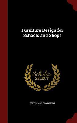Furniture Design for Schools and Shops  by  Fred Duane Crawshaw
