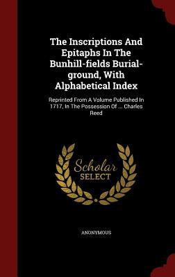 The Inscriptions and Epitaphs in the Bunhill-Fields Burial-Ground, with Alphabetical Index: Reprinted from a Volume Published in 1717, in the Possession of ... Charles Reed  by  Anonymous