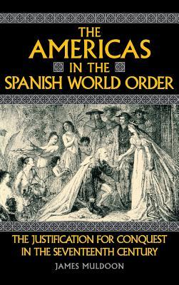 The Americas In The Spanish World Order: The Justification For Conquest In The Seventeenth Century James Muldoon