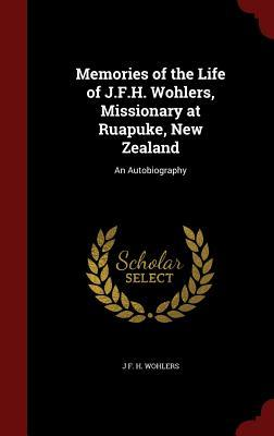 Memories of the Life of J.F.H. Wohlers, Missionary at Ruapuke, New Zealand: An Autobiography J F H Wohlers