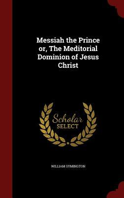 Messiah the Prince Or, the Meditorial Dominion of Jesus Christ William Symington