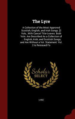 The Lyre: A Collection of the Most Approved Scottish, English, and Irish Songs. [2 Vols., with Cancel Title-Leaves. Both Vols. Are Described as a Collection of ... English, Irish, and Scottish Songs, and Are Without a Vol. Statement. Vol. 2 Is Reissued Fo Lyre