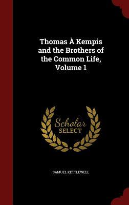 Thomas a Kempis and the Brothers of the Common Life, Volume 1 Samuel Kettlewell