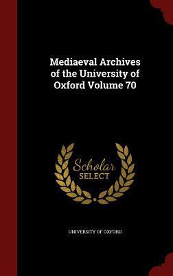 Mediaeval Archives of the University of Oxford Volume 70 University of Oxford