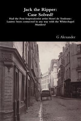 Jack the Ripper: Case Solved? G Alexander