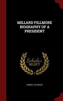 Millard Fillmore Biography of a President  by  Robert J Rayback