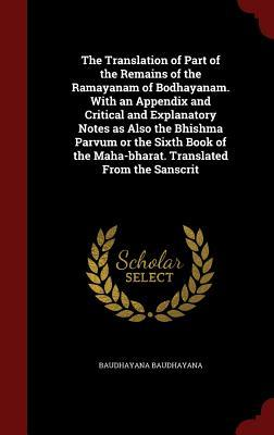 The Translation of Part of the Remains of the Ramayanam of Bodhayanam. with an Appendix and Critical and Explanatory Notes as Also the Bhishma Parvum or the Sixth Book of the Maha-Bharat. Translated from the Sanscrit  by  Baudhayana Baudhayana