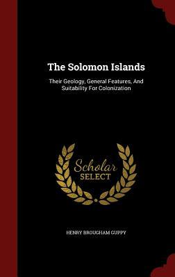 The Solomon Islands: Their Geology, General Features, and Suitability for Colonization Henry Brougham Guppy