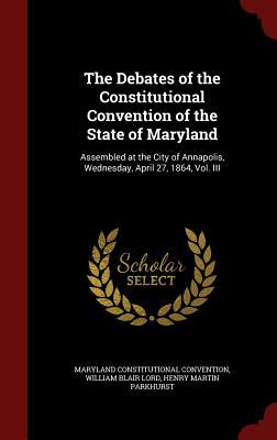 The Debates of the Constitutional Convention of the State of Maryland: Assembled at the City of Annapolis, Wednesday, April 27, 1864, Vol. III  by  Maryland Constitutional Convention