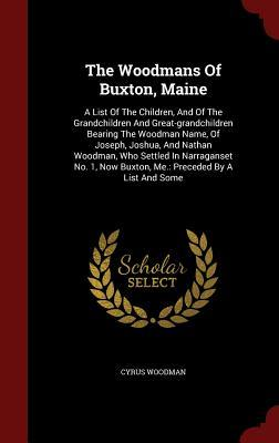 The Woodmans of Buxton, Maine: A List of the Children, and of the Grandchildren and Great-Grandchildren Bearing the Woodman Name, of Joseph, Joshua, and Nathan Woodman, Who Settled in Narraganset No. 1, Now Buxton, Me.: Preceded a List and Some by Cyrus Woodman