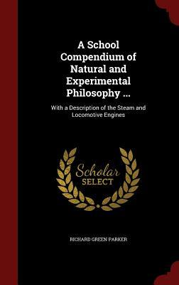 A School Compendium of Natural and Experimental Philosophy ...: With a Description of the Steam and Locomotive Engines Richard Green Parker