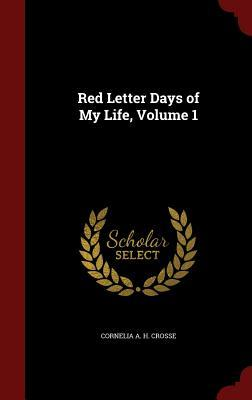 Red Letter Days of My Life, Volume 1 Cornelia a H Crosse
