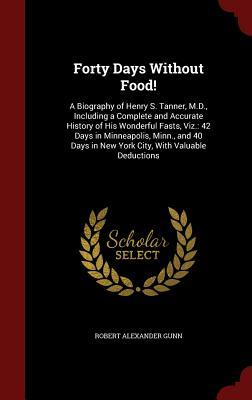 Forty Days Without Food!: A Biography of Henry S. Tanner, M.D., Including a Complete and Accurate History of His Wonderful Fasts, Viz.: 42 Days in Minneapolis, Minn., and 40 Days in New York City, with Valuable Deductions Robert Alexander Gunn
