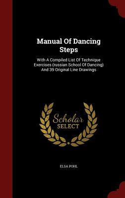 Manual of Dancing Steps: With a Compiled List of Technique Exercises (Russian School of Dancing) and 39 Original Line Drawings Elsa Pohl