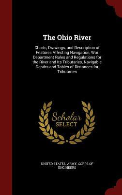 The Ohio River: Charts, Drawings, and Description of Features Affecting Navigation, War Department Rules and Regulations for the River and Its Tributaries, Navigable Depths and Tables of Distances for Tributaries United States Army Corps of Engineers