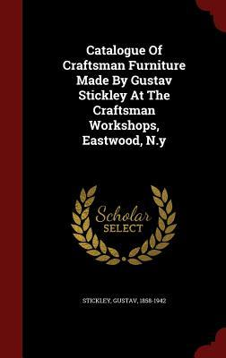 Catalogue of Craftsman Furniture Made  by  Gustav Stickley at the Craftsman Workshops, Eastwood, N.y by Gustav Stickley