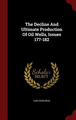 The Decline and Ultimate Production of Oil Wells, Issues 177-182 Carl Hugh Beal