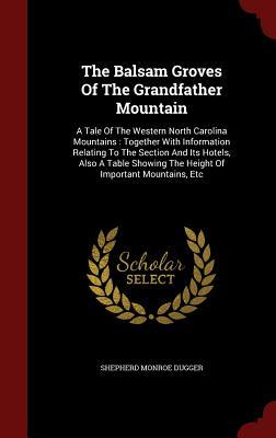 The Balsam Groves of the Grandfather Mountain: A Tale of the Western North Carolina Mountains: Together with Information Relating to the Section and Its Hotels, Also a Table Showing the Height of Important Mountains, Etc Shepherd Monroe Dugger