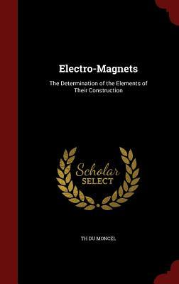 Electro-Magnets: The Determination of the Elements of Their Construction Th Du Moncel