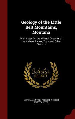 Geology of the Little Belt Mountains, Montana: With Notes on the Mineral Deposits of the Neihart, Barker, Yogo, and Other Districts  by  Louis Valentine Pirsson