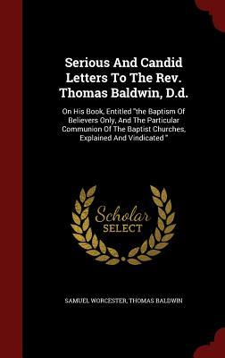 Serious and Candid Letters to the REV. Thomas Baldwin, D.D.: On His Book, Entitled the Baptism of Believers Only, and the Particular Communion of the Baptist Churches, Explained and Vindicated  by  Samuel Worcester
