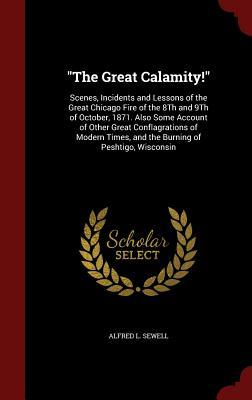 The Great Calamity!: Scenes, Incidents and Lessons of the Great Chicago Fire of the 8th and 9th of October, 1871. Also Some Account of Other Great Conflagrations of Modern Times, and the Burning of Peshtigo, Wisconsin  by  Alfred L Sewell