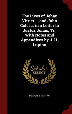 The Lives of Jehan Vitrier ... and John Colet ... in a Letter to Justus Jonas, Tr., with Notes and Appendices  by  J. H. Lupton by Desiderius Erasmus