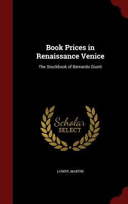 Book Prices in Renaissance Venice: The Stockbook of Bernardo Giunti Martin Lowry