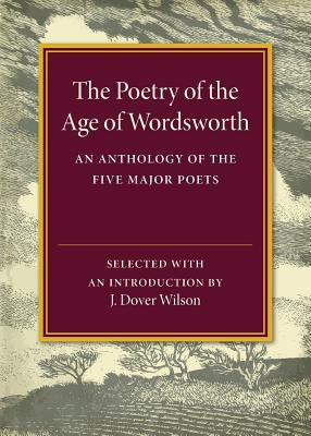 The Poetry of the Age of Wordsworth: An Anthology of the Five Major Poets  by  J Dover Wilson