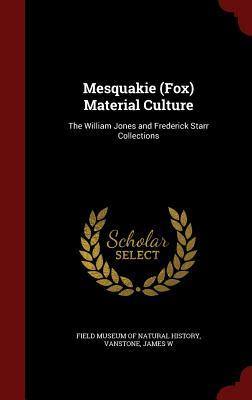 Mesquakie (Fox) Material Culture: The William Jones and Frederick Starr Collections James W Vanstone