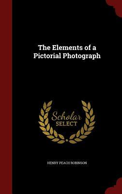 The Elements of a Pictorial Photograph Henry Peach Robinson