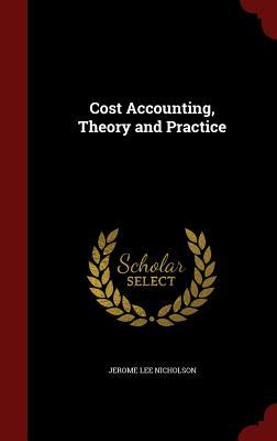 Cost Accounting, Theory and Practice  by  Jerome Lee Nicholson