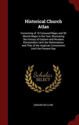 Historical Church Atlas: Consisting of 18 Coloured Maps and 50 Sketch-Maps in the Text, Illustrating the History of Eastern and Western Christendom Until the Reformation, and That of the Anglican Communion Until the Present Day  by  Edmund McClure