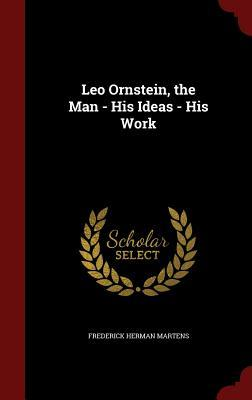 Leo Ornstein, the Man - His Ideas - His Work Frederick Herman Martens