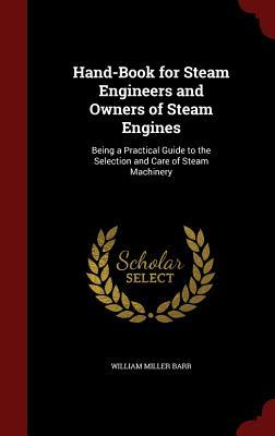 Hand-Book for Steam Engineers and Owners of Steam Engines: Being a Practical Guide to the Selection and Care of Steam Machinery  by  William Miller Barr
