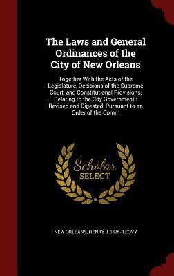 The Laws and General Ordinances of the City of New Orleans: Together with the Acts of the Legislature, Decisions of the Supreme Court, and Constitutional Provisions, Relating to the City Government: Revised and Digested, Pursuant to an Order of the Comm New Orleans
