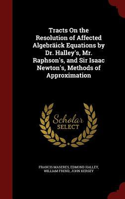 Tracts on the Resolution of Affected Algebraick Equations Dr. Halleys, Mr. Raphsons, and Sir Isaac Newtons, Methods of Approximation by Francis Maseres